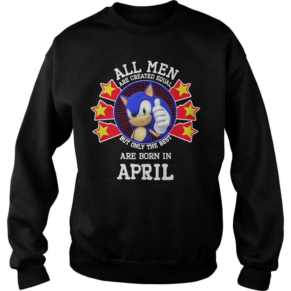 Sonic All Men Are Created Equal But Only The Best Are Born In April Shirt sweater