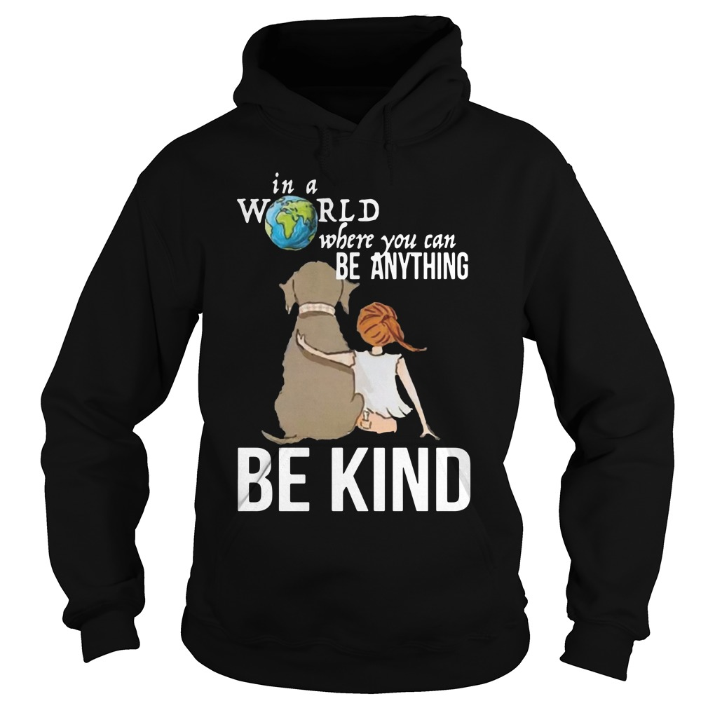 The Earth In A World Where You Can Be Anything Be Kind Shirt hoodie