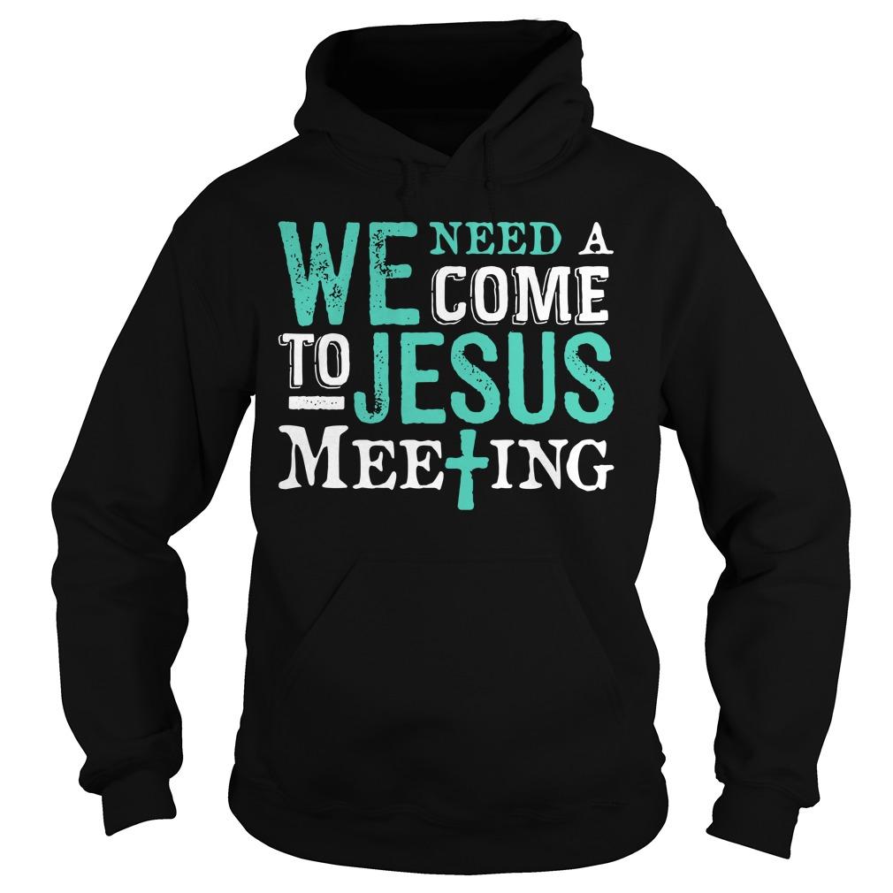 We Need A Come To Jesus Meeting Shirt hoodie