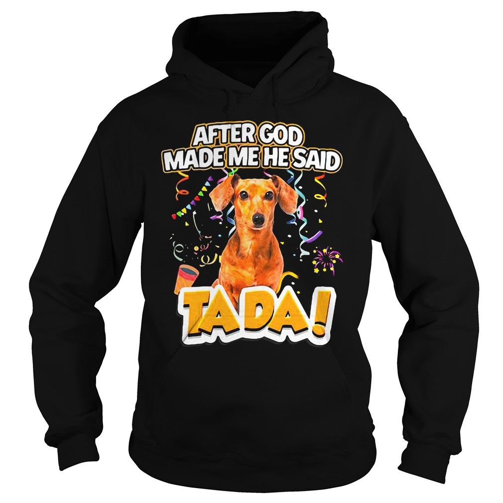 Dog After God Made Me He Said Tada Shirt hoodie