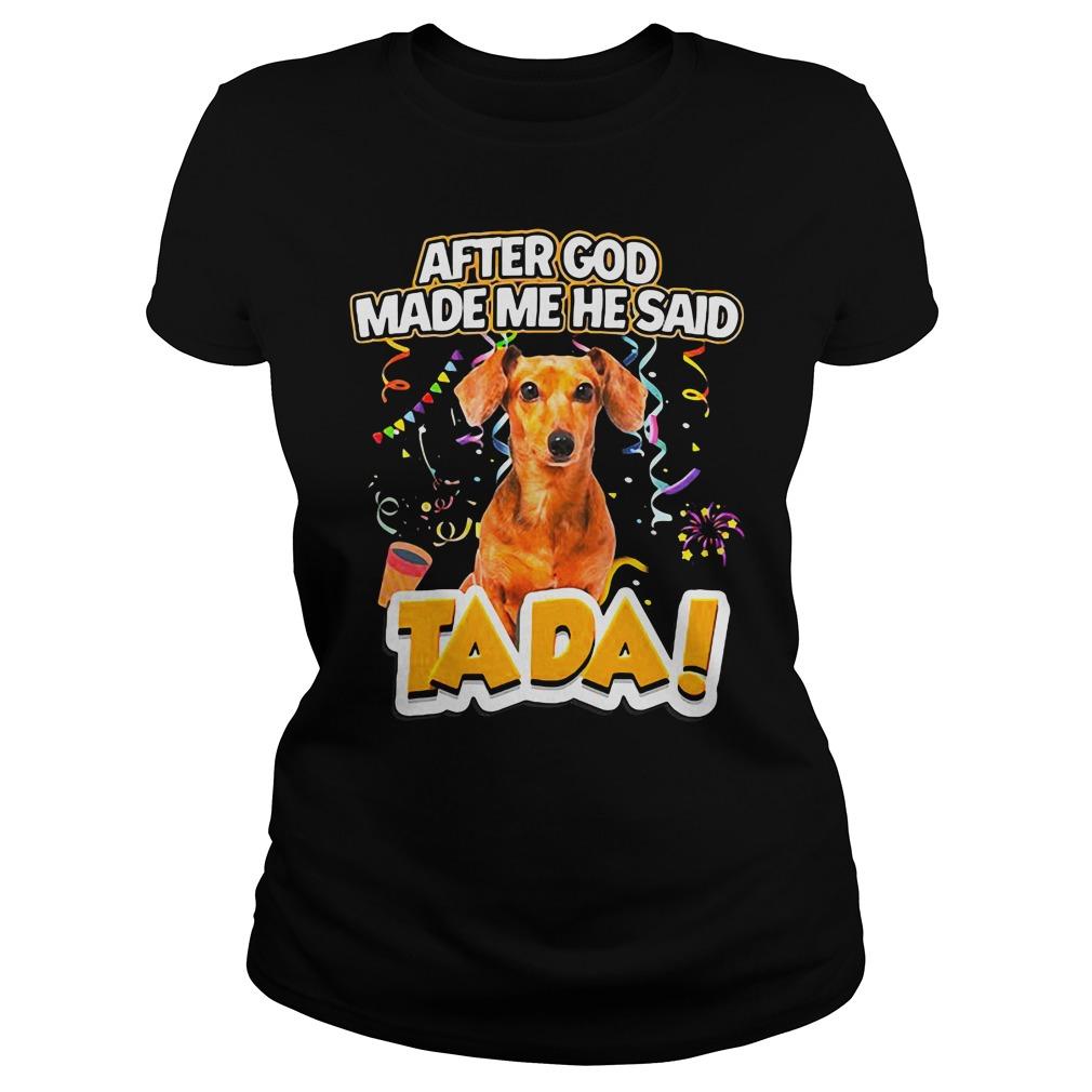 Dog After God Made Me He Said Tada Shirt ladies tee