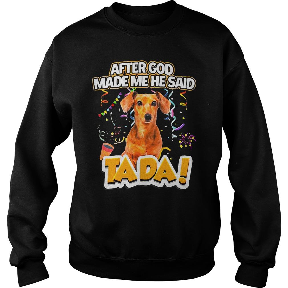 Dog After God Made Me He Said Tada Shirt sweater