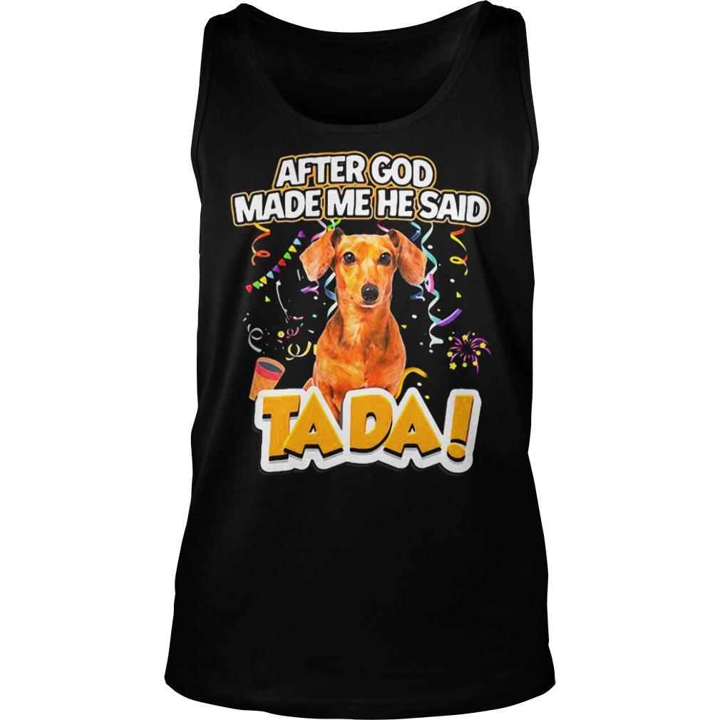 Dog After God Made Me He Said Tada Shirt tank top