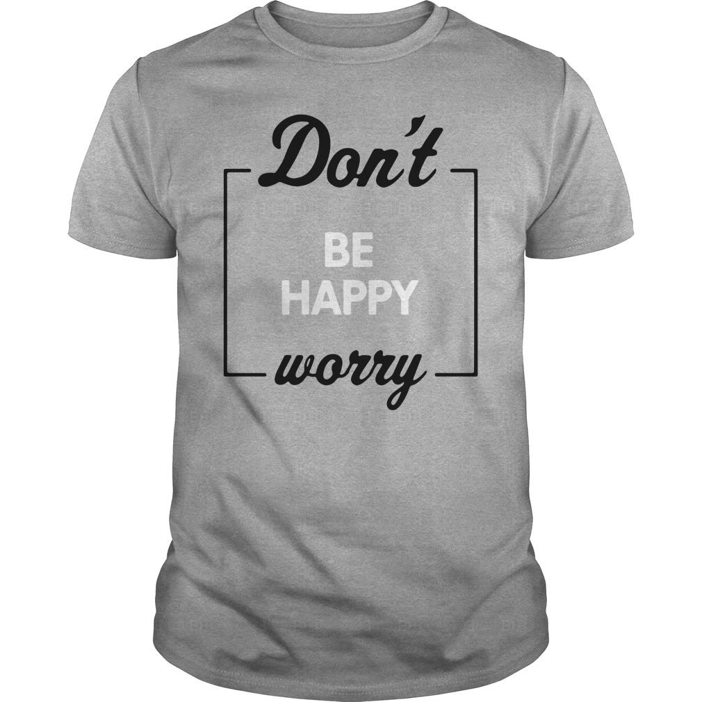 Don't Be Happy Worry Shirt