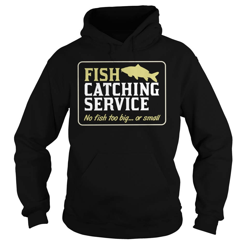 Fish Catching Service No Fish Too Big Or Small Shirt hoodie