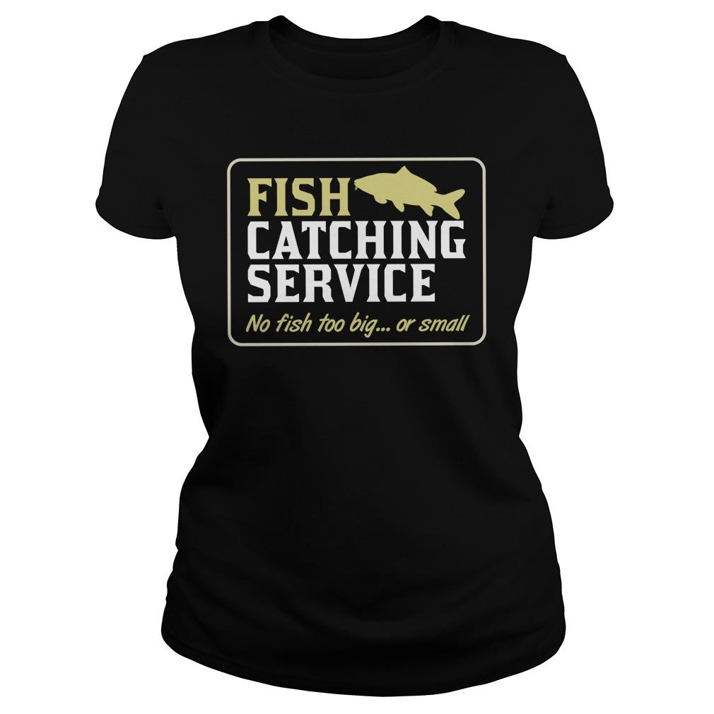 Fish Catching Service No Fish Too Big Or Small Shirt ladies tee