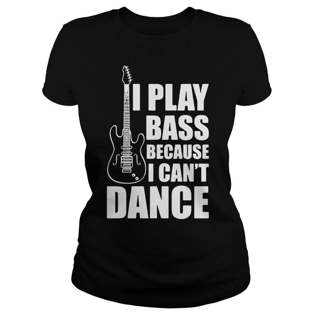 I Play Bass Because I Can't Dance Funny Guitar Players Shirt ladies tee