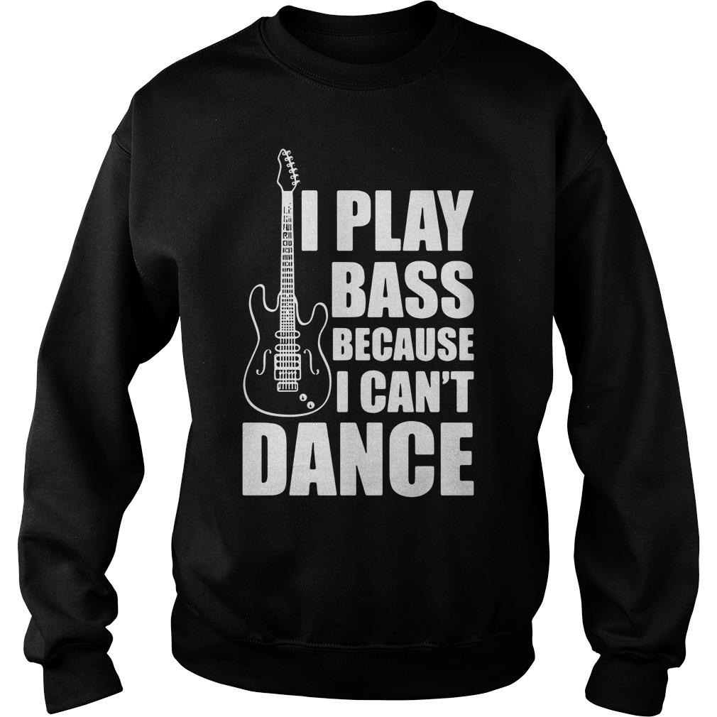 I Play Bass Because I Can't Dance Funny Guitar Players Shirt sweater