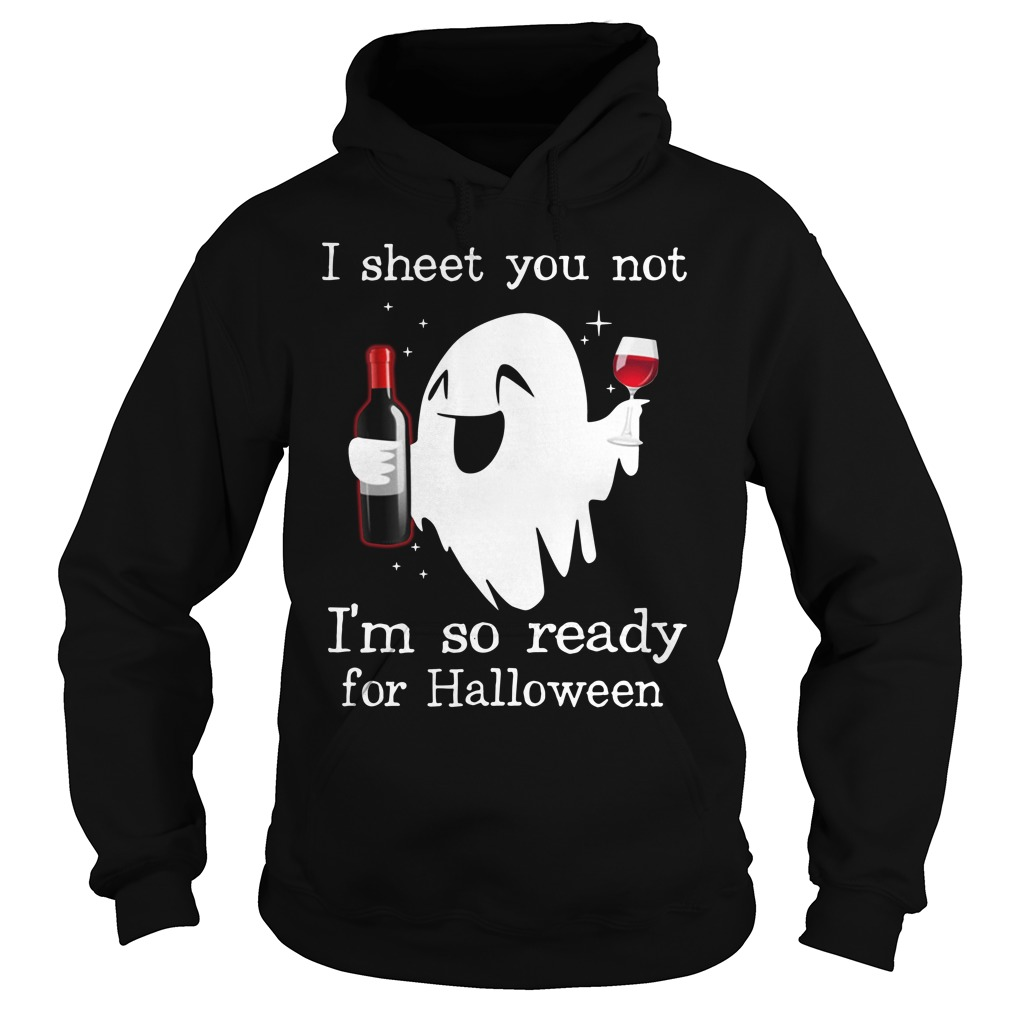 I Sheet You Not I'm So Ready For Halloween Ghost Witch Drink Shirt hoodie