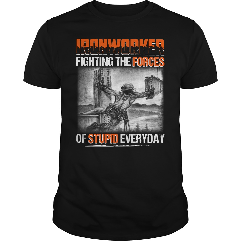Ironworker Fighting The Forces Of Stupid Everyday Shirt