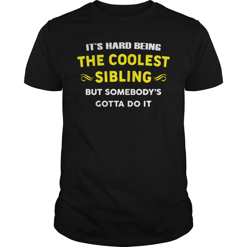 It's Hard Being The Coolest Sibling But Somebody's Gotta Do It Shirt