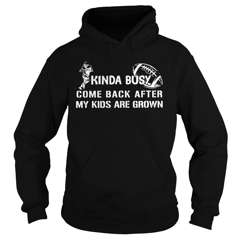 Kinda Busy Come Back After My Kids Are Grown Shirt hoodie