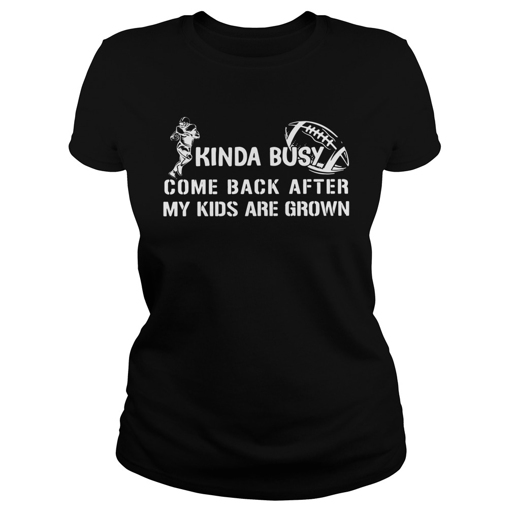 Kinda Busy Come Back After My Kids Are Grown Shirt ladies tee