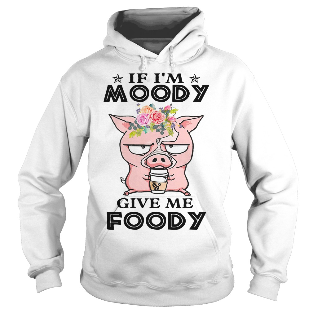 Pig If I'm Moody Give Me Foody Shirt hoodie