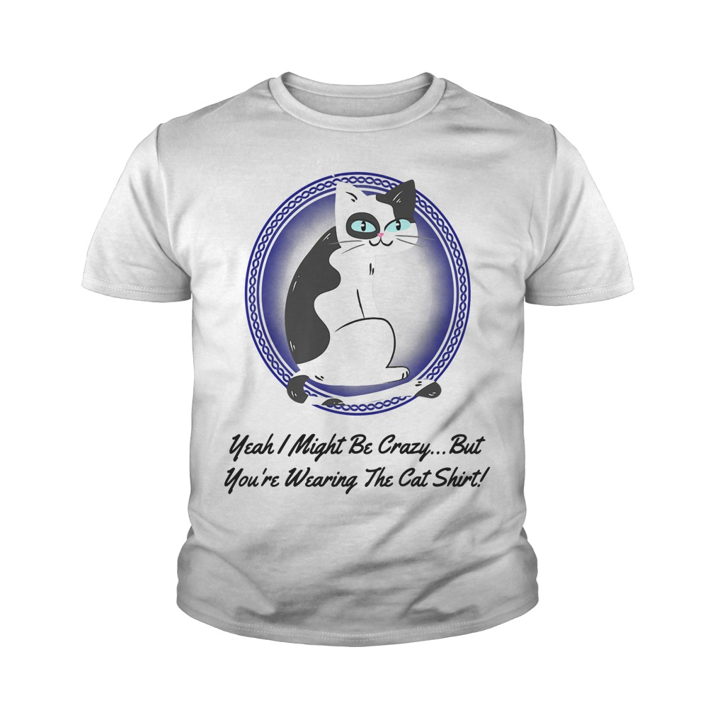 Crazy Cat Yeah I Might Be Crazy But You're Wearing The Cat Youth Shirt