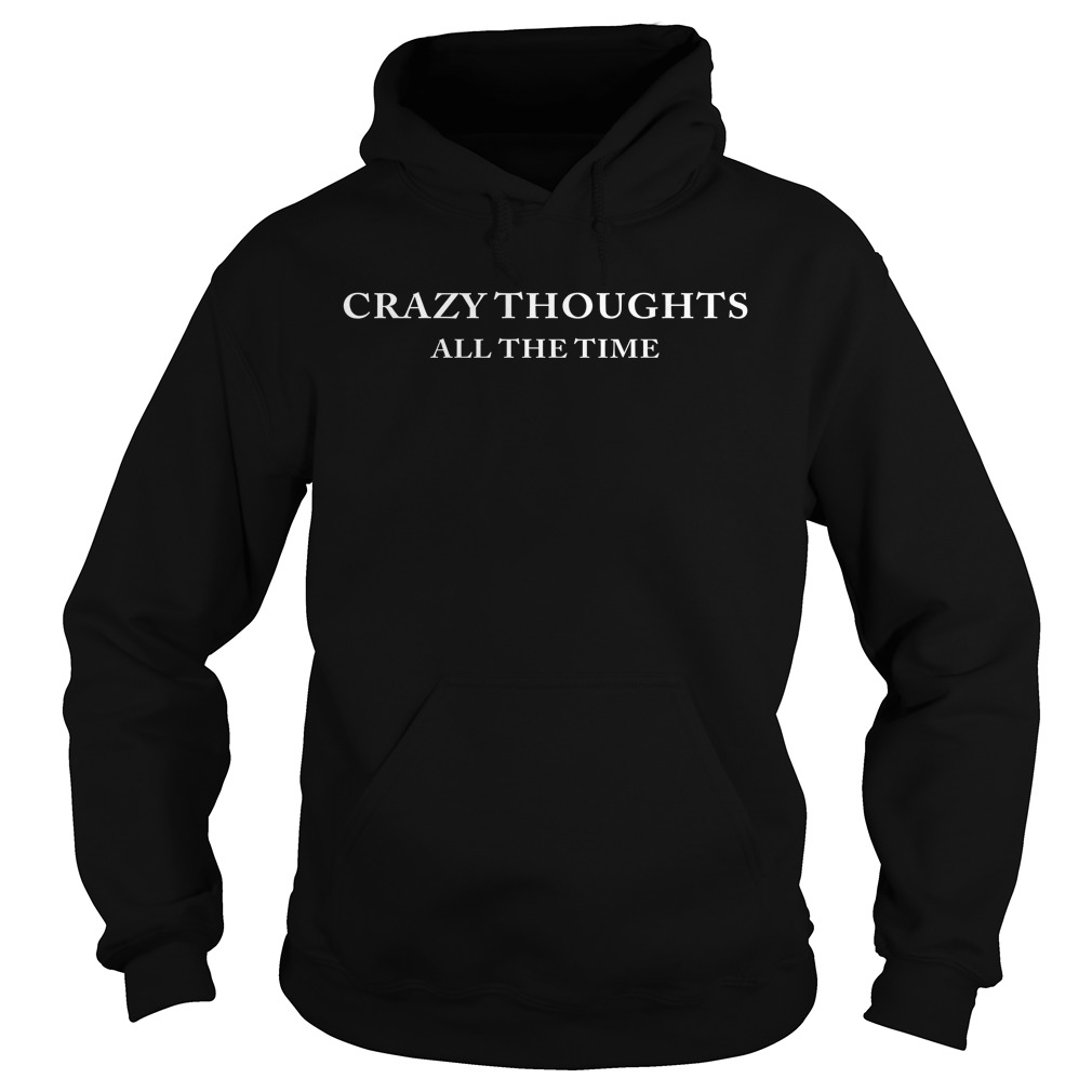 Crazy Thoughts All The Time Hoodie