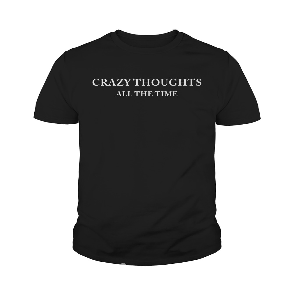 Crazy Thoughts All The Time Youth Shirt