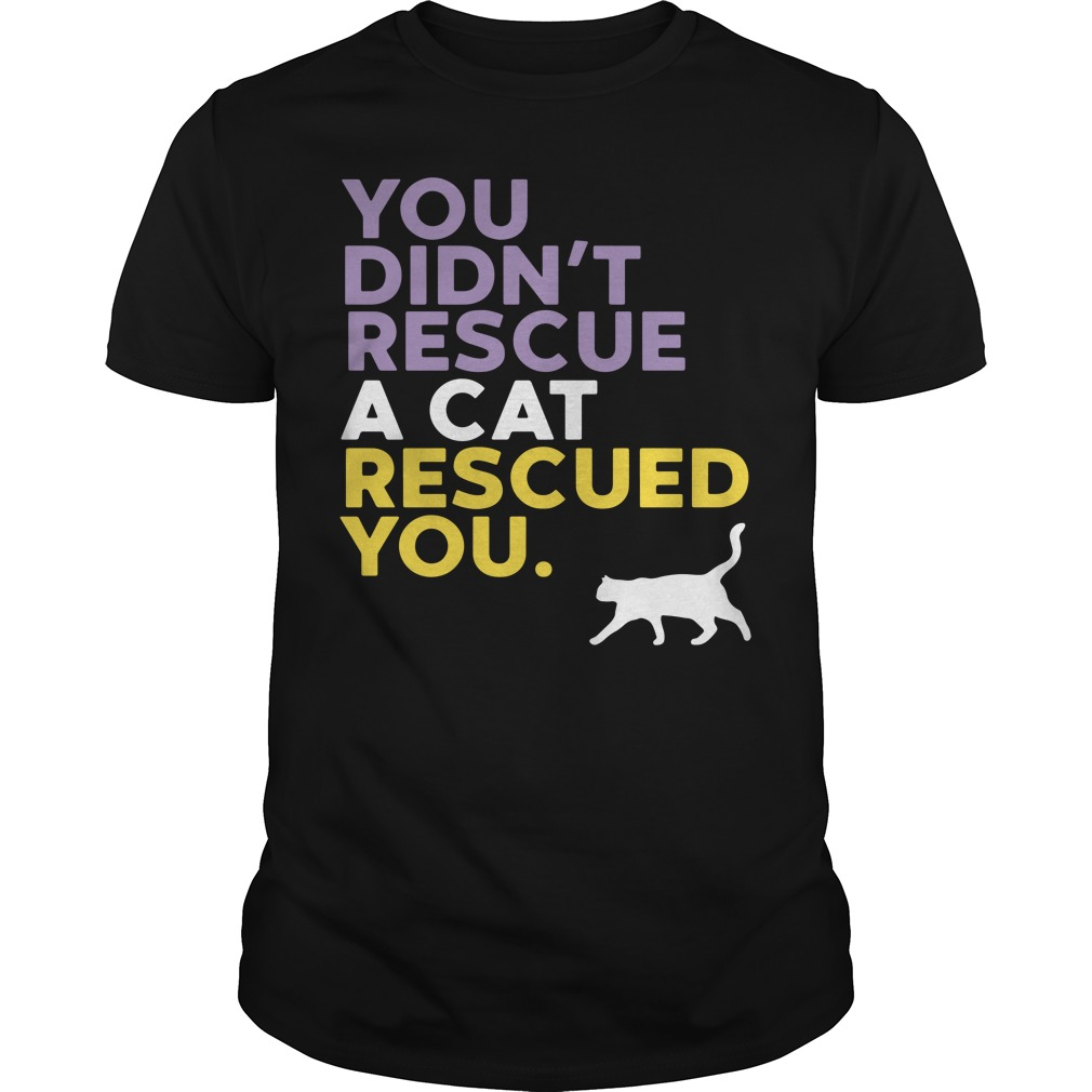 You Didn't Rescue A Cat Rescued You Guys Shirt