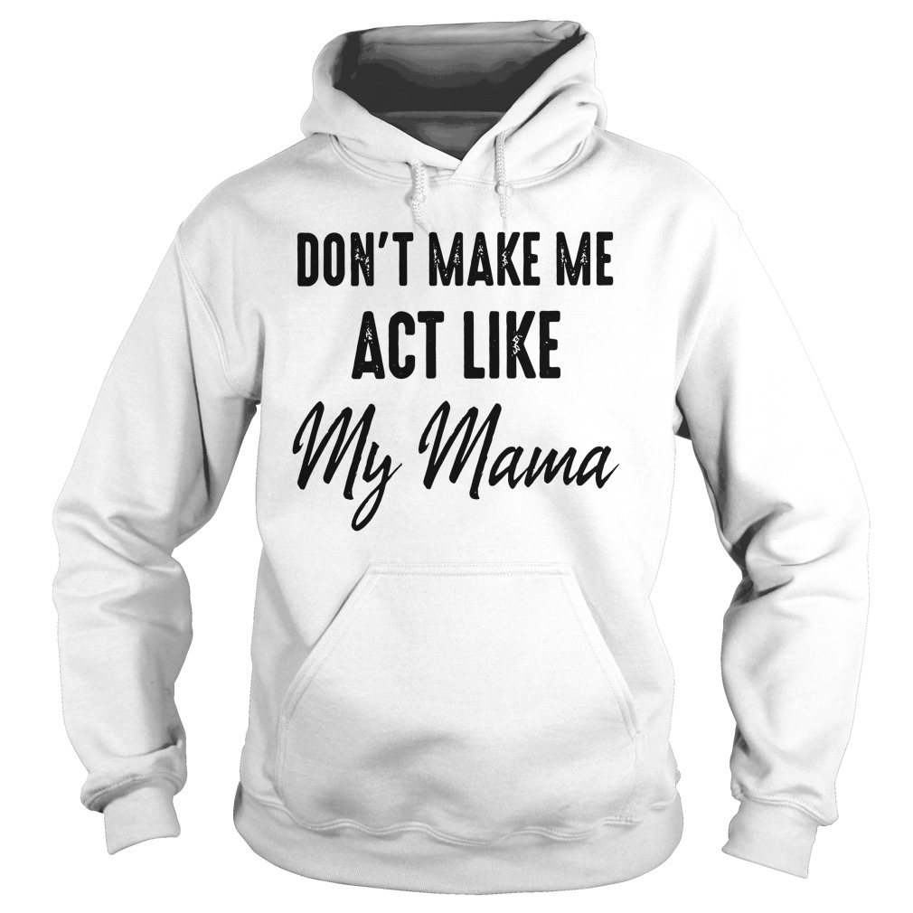 Don't Make Me Act Me My Mama Hoodie