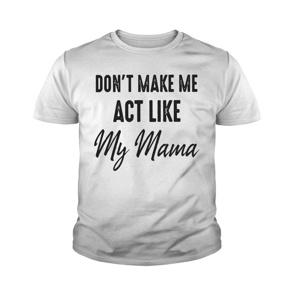 Don't Make Me Act Me My Mama Youth Shirt