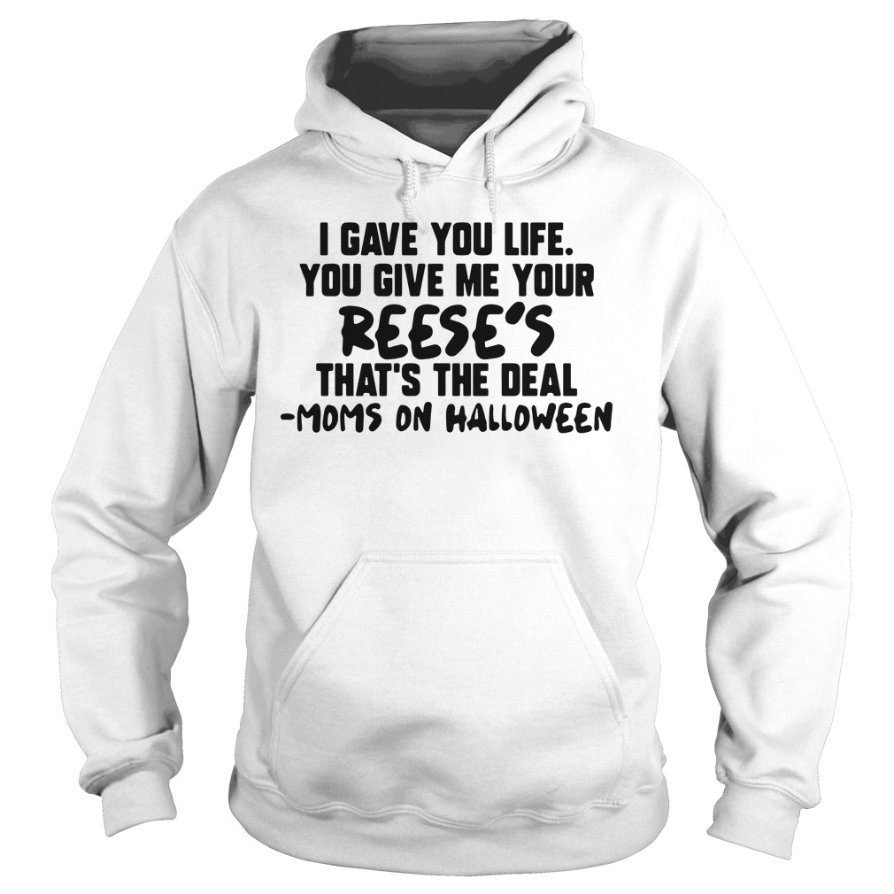 I Gave You Life You Give Me Your Reese's That's The Deal Moms On Halloween Hoodie