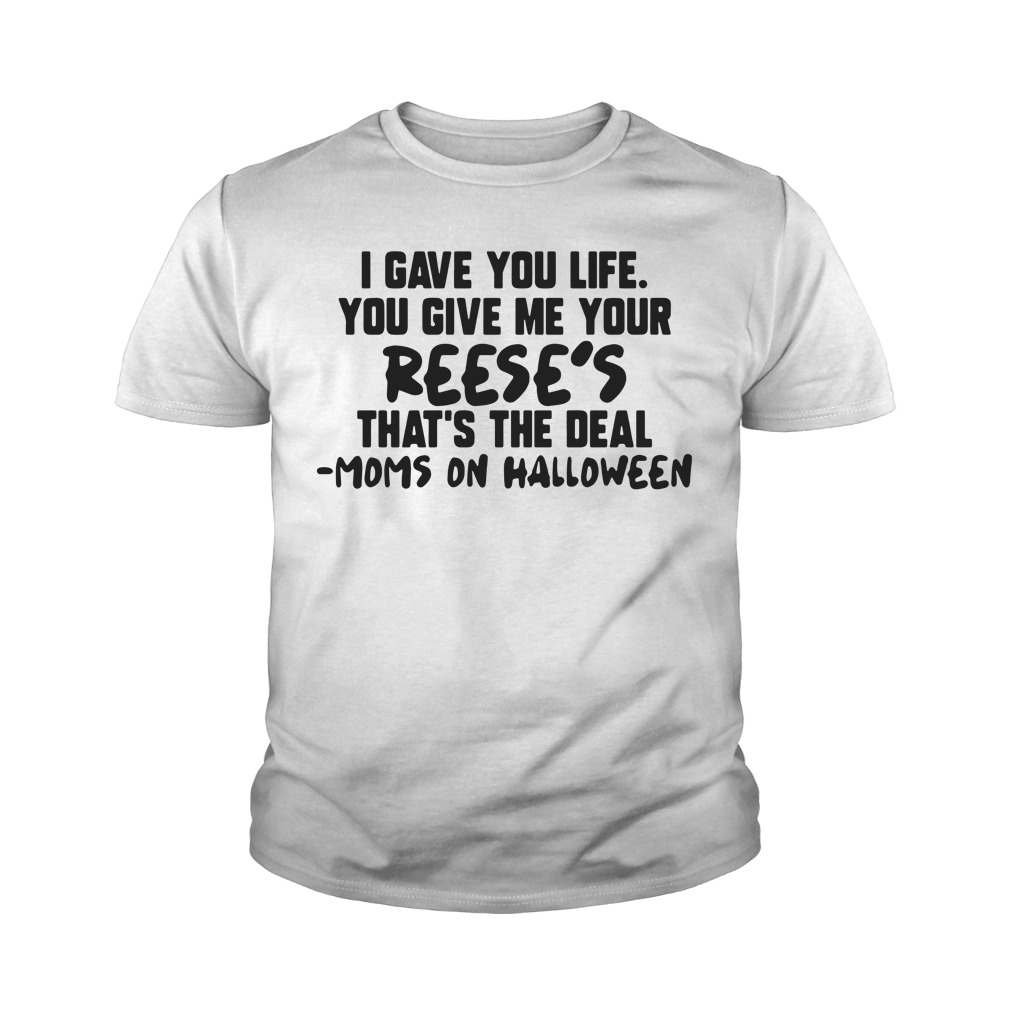 I Gave You Life You Give Me Your Reese's That's The Deal Moms On Halloween Youth Shirt