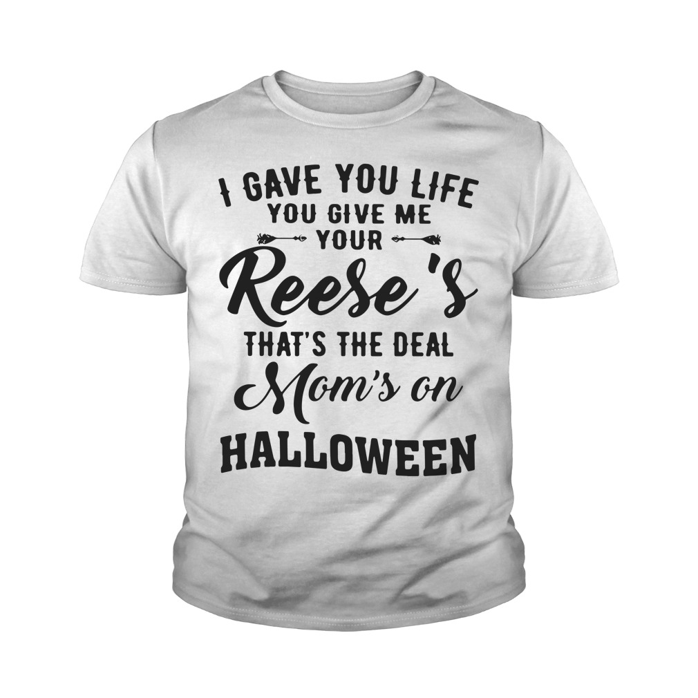 I Gave You Like You Give Me Your Reese's That's The Deal Mom's On Halloween Youth Shirt
