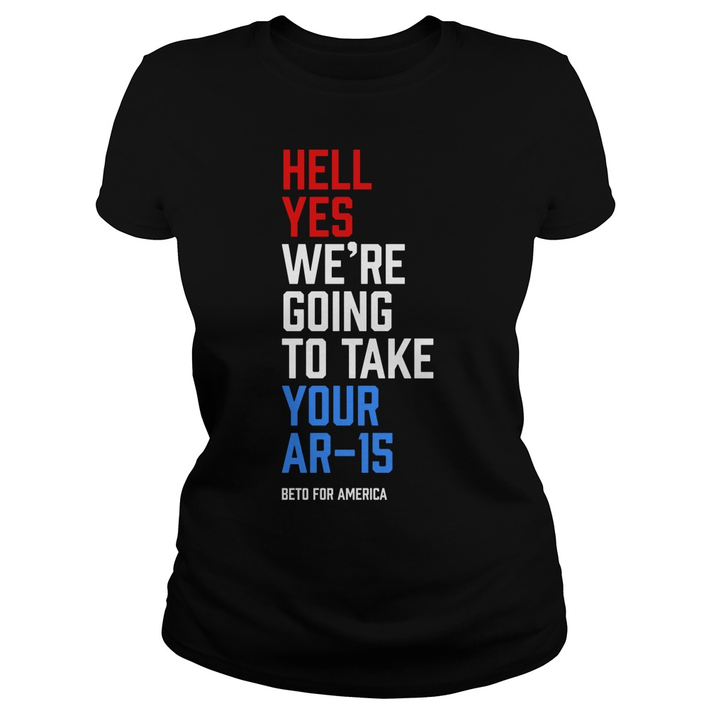 Hell Yes We're Going To Take Your Ar 15 Beto For America Ladies Shirt