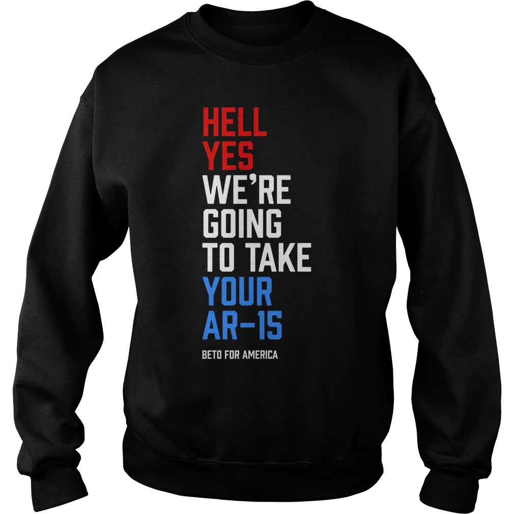 Hell Yes We're Going To Take Your Ar 15 Beto For America Sweater