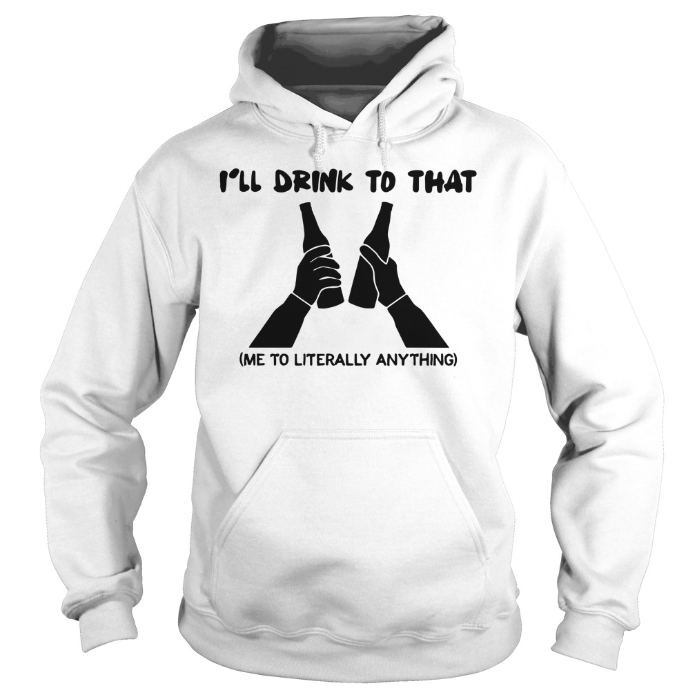I'll Drink To That Me To Literally Anything Hoodie