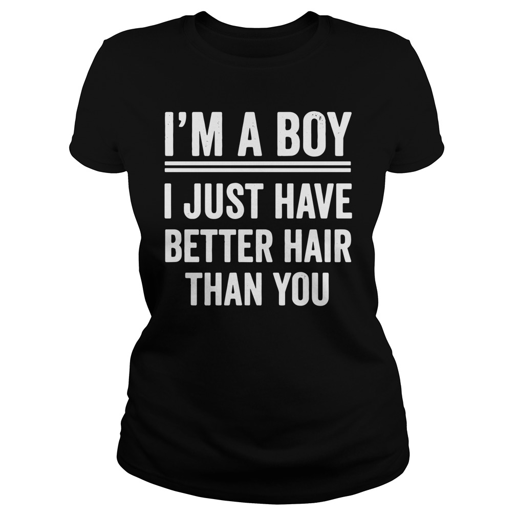I'm A Girl I Just Have Better Hair Than You Ladies Shirt