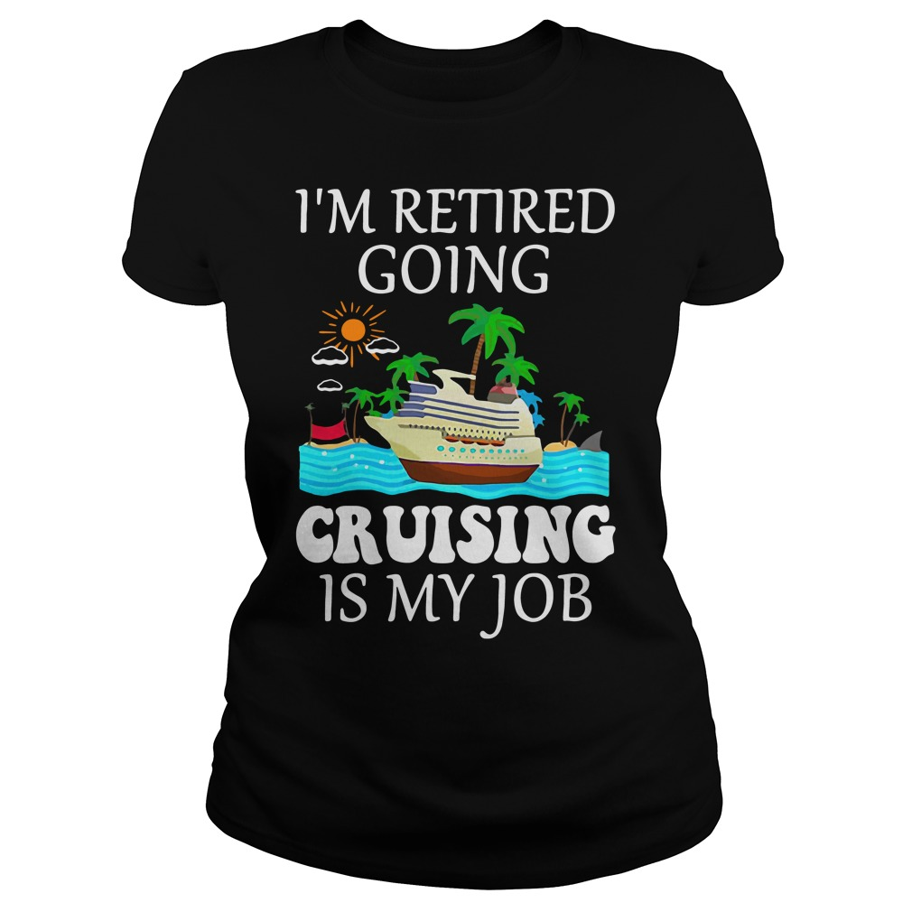 I'm Retired Going Cruising Is My Job Ladies Shirt