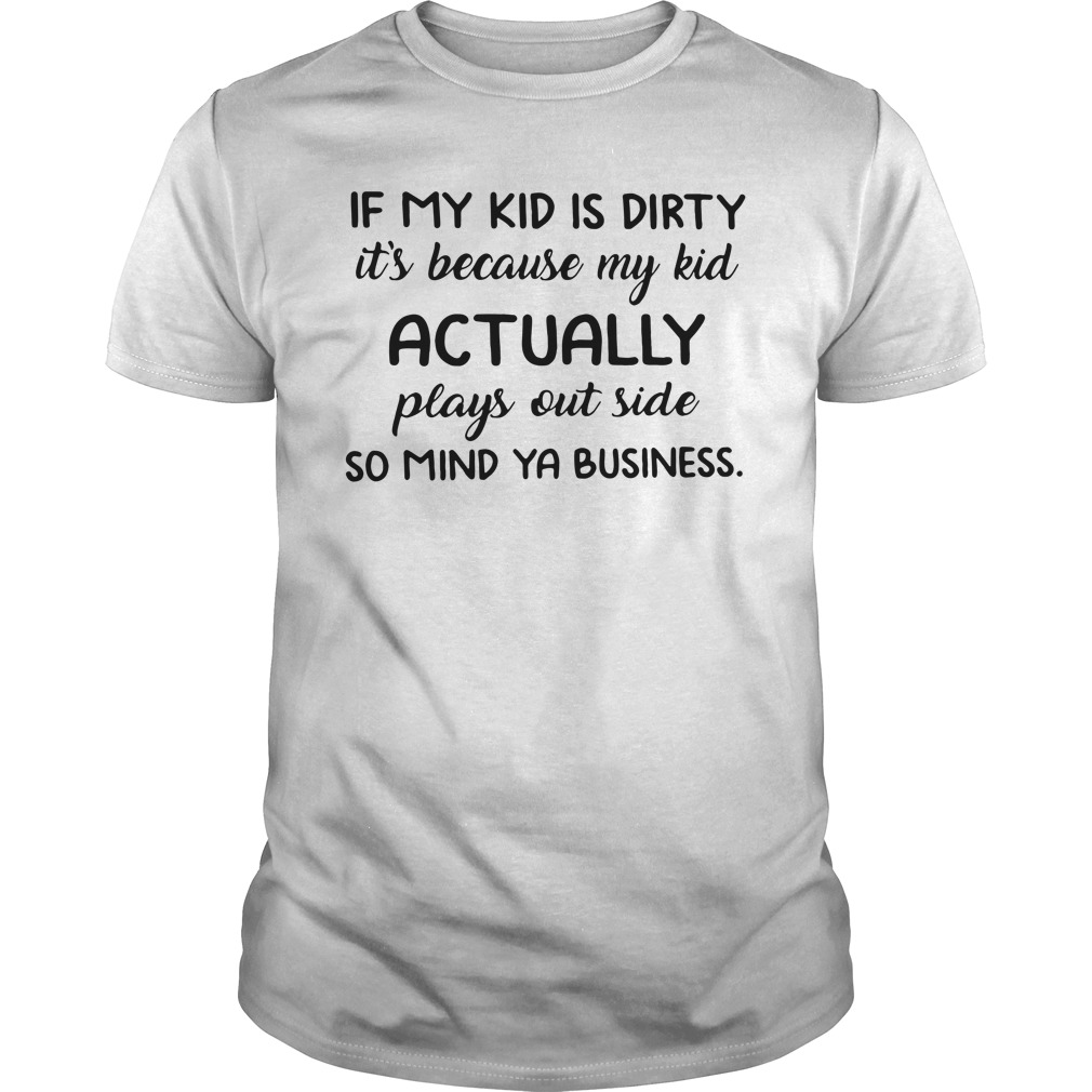If My Kid Is Dirty It's Because My Kid Actually Plays Outside Guys Shirt