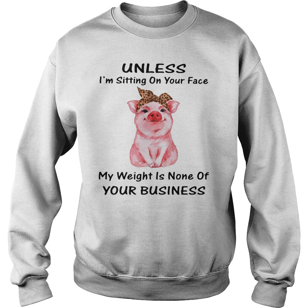 Pig Unless I'm Sitting On Your Face My Weight Is None Of Your Business Sweater