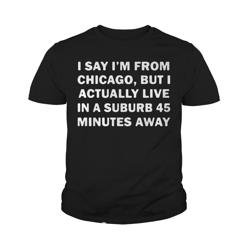 I Say I'm From Chicago But I Actually Live In A Suburb 45 Minutes Away Youth Shirt