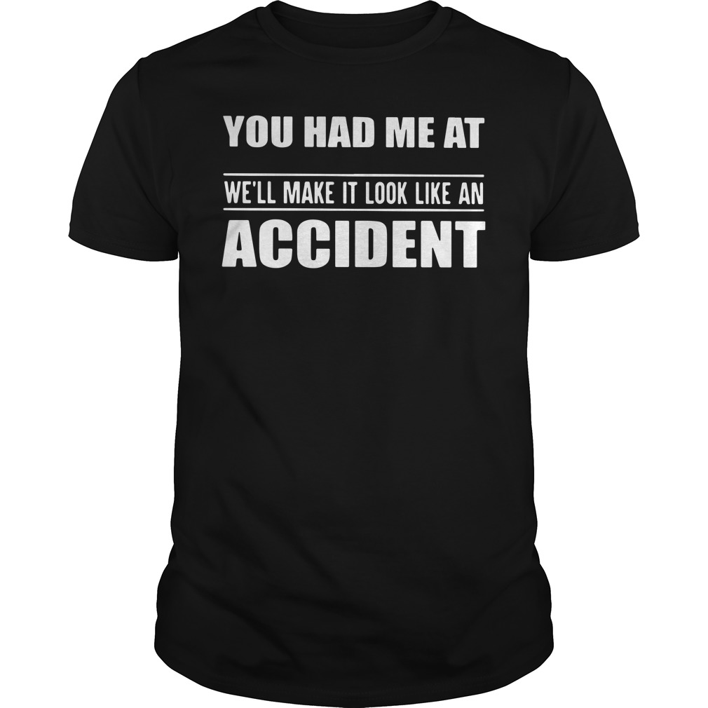 You Had Me At We'll Make It Look Like An Accident Guys Shirt