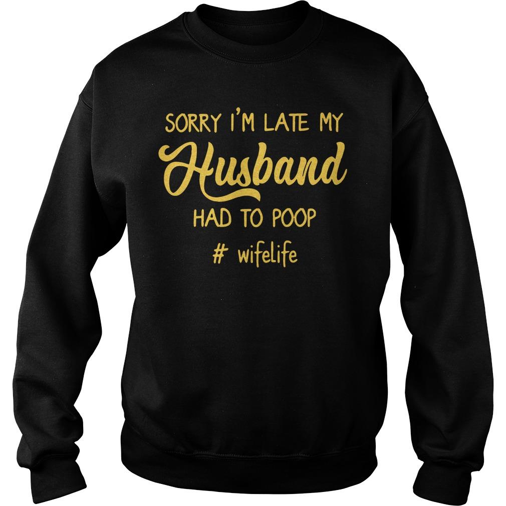 #Wifelife Sorry I'm Late My Husband Had to Poop Sweater