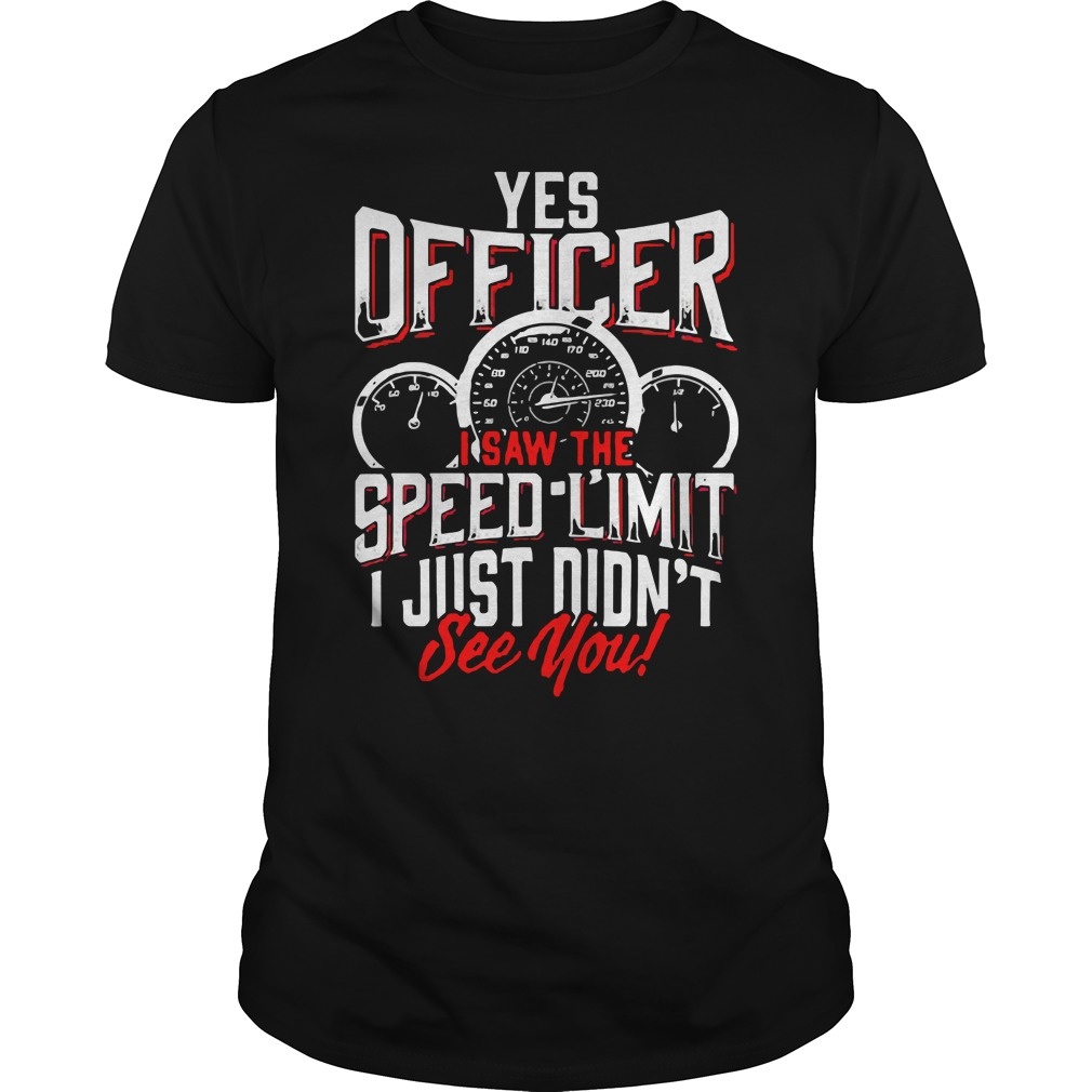 Yes Officer I Saw The Speed Limit I Just Didn't See You Guys Shirt
