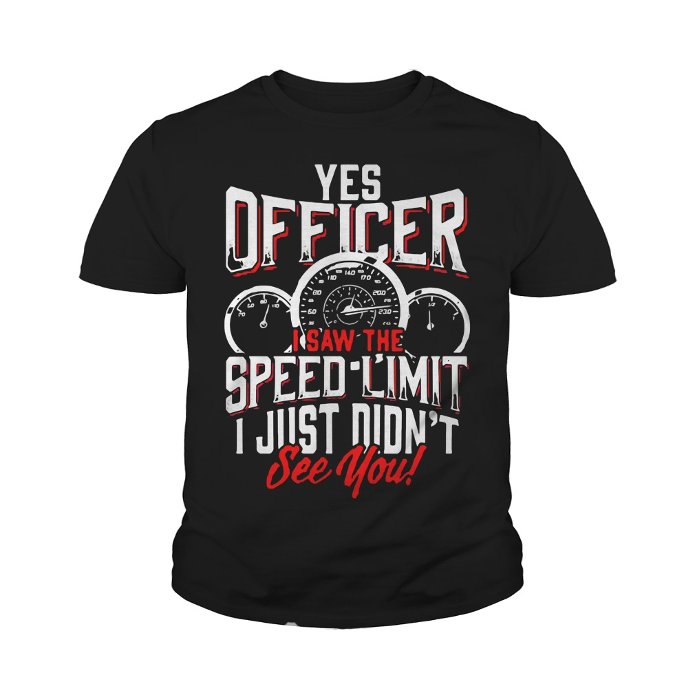 Yes Officer I Saw The Speed Limit I Just Didn't See You Youth Shirt