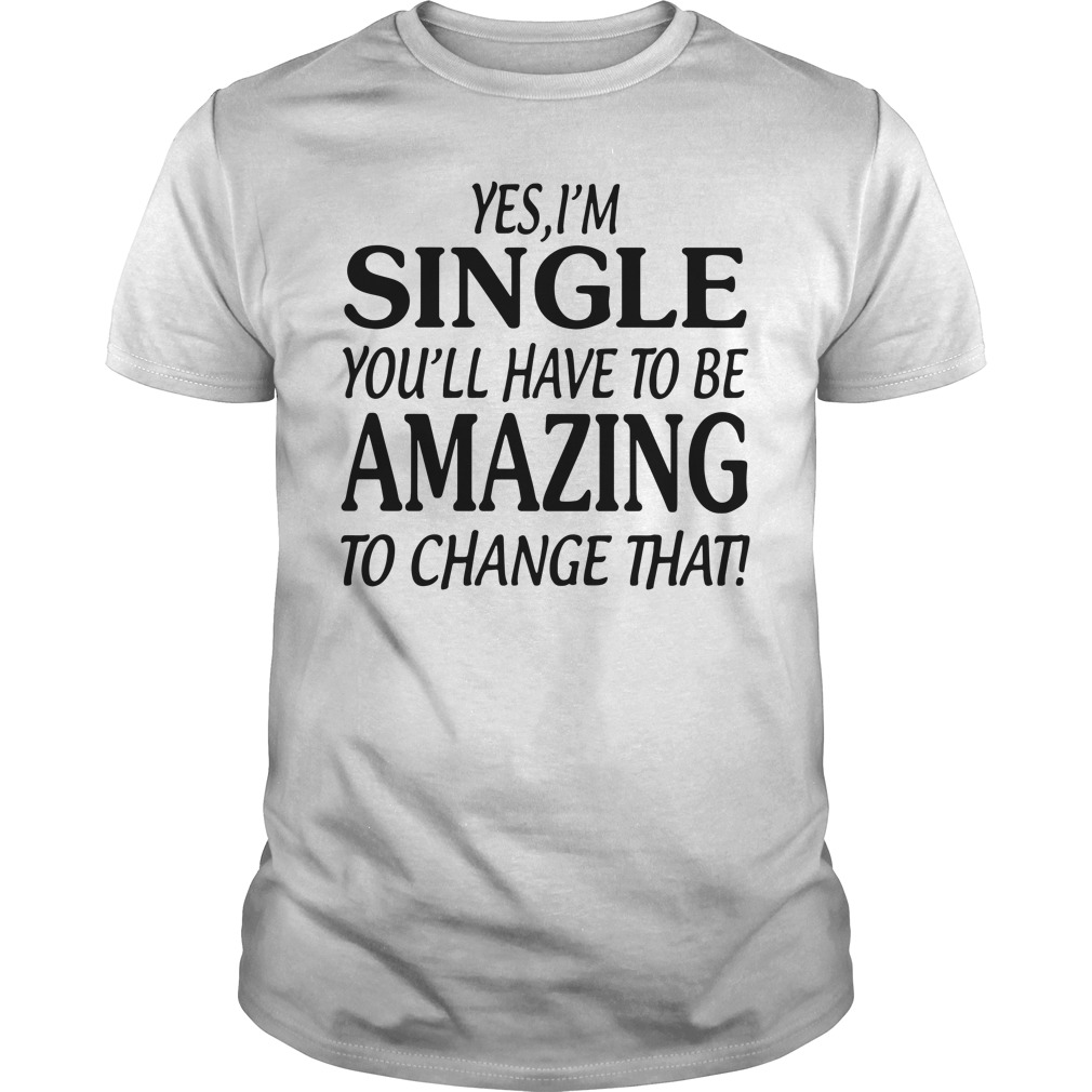 Yes I Am Single You'll Have To Be Amazing To Change That Guys Shirt