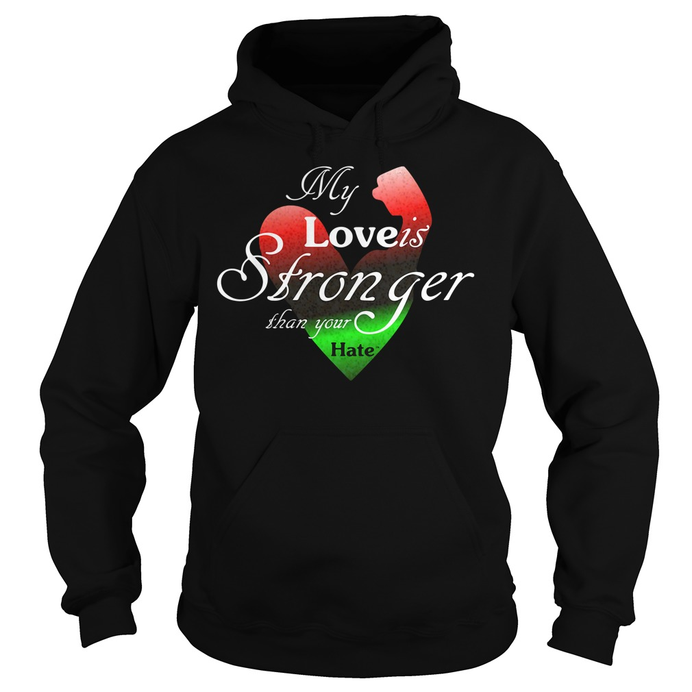 My Love Is Stronger Than Your Hate Shirt hoodie