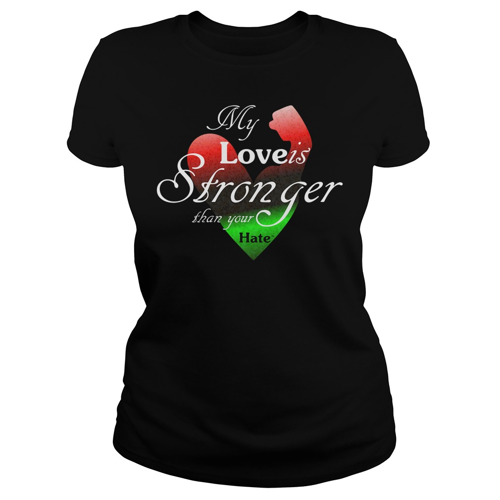 My Love Is Stronger Than Your Hate Shirt ladies tee