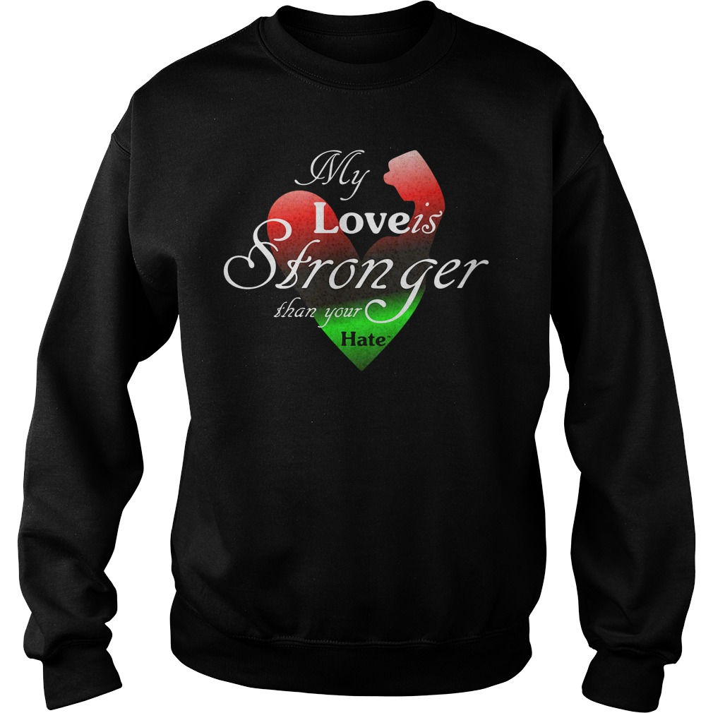 My Love Is Stronger Than Your Hate Shirt sweater