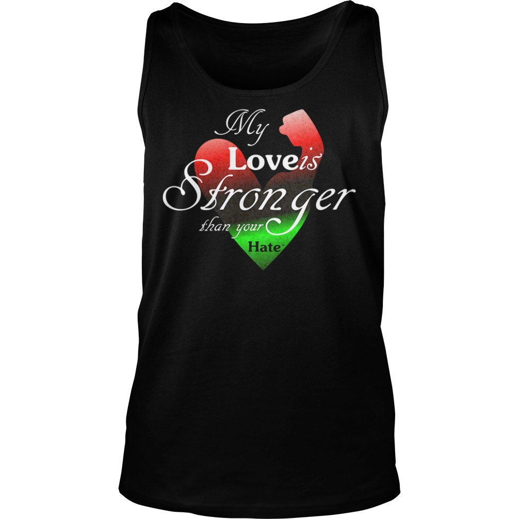 My Love Is Stronger Than Your Hate Shirt tank top