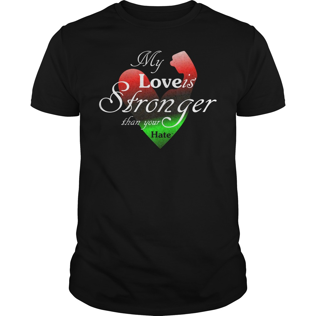 My Love Is Stronger Than Your Hate Shirt