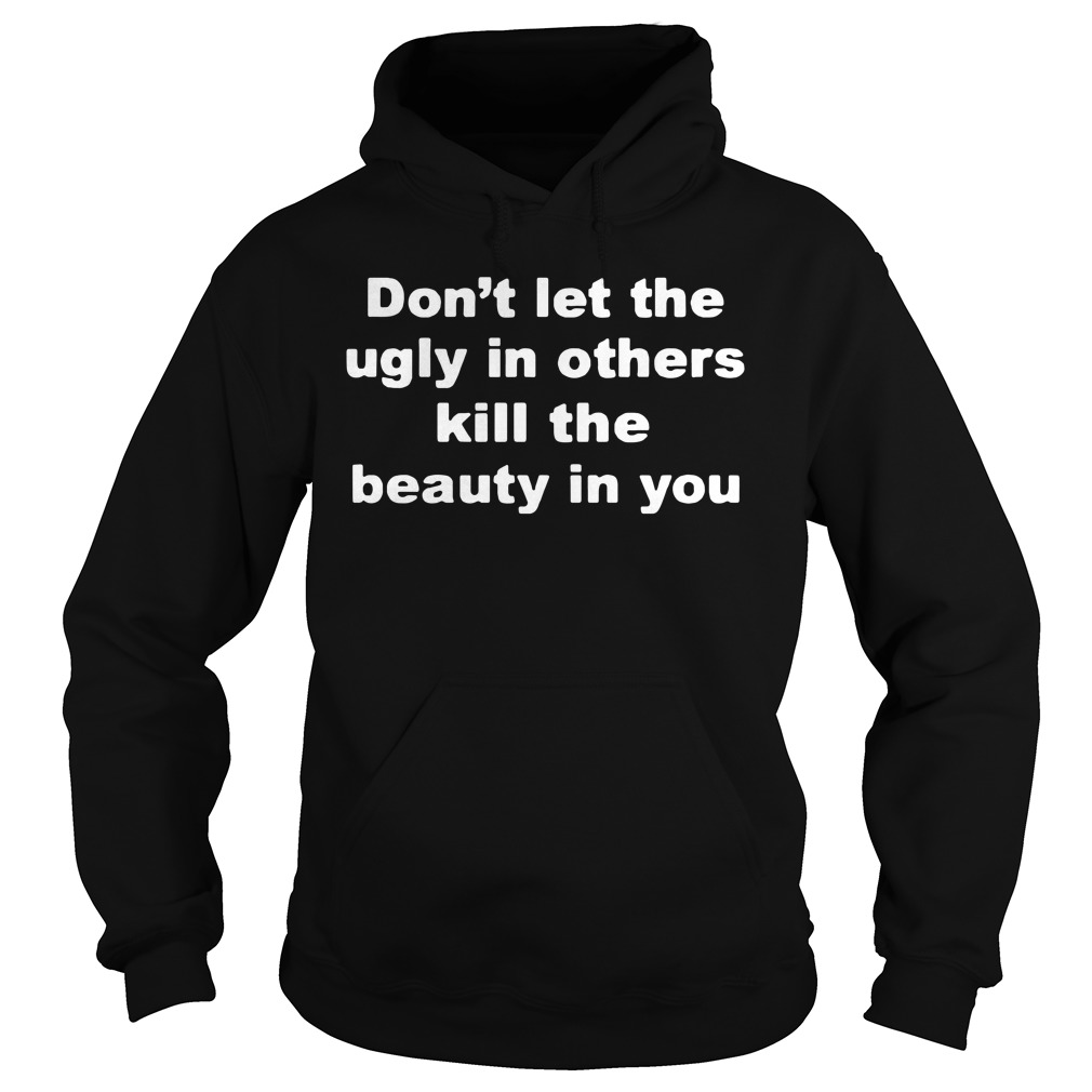 Don't Let The Ugly In Others Kill The Beauty In You Hoodie