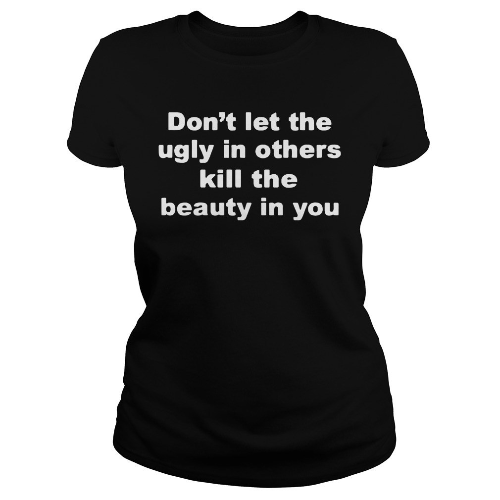 Don't Let The Ugly In Others Kill The Beauty In You Ladies Shirt