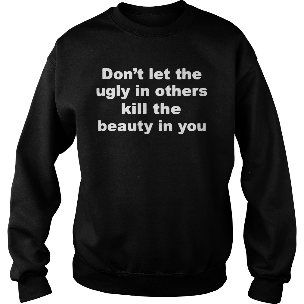 Don't Let The Ugly In Others Kill The Beauty In You Sweater