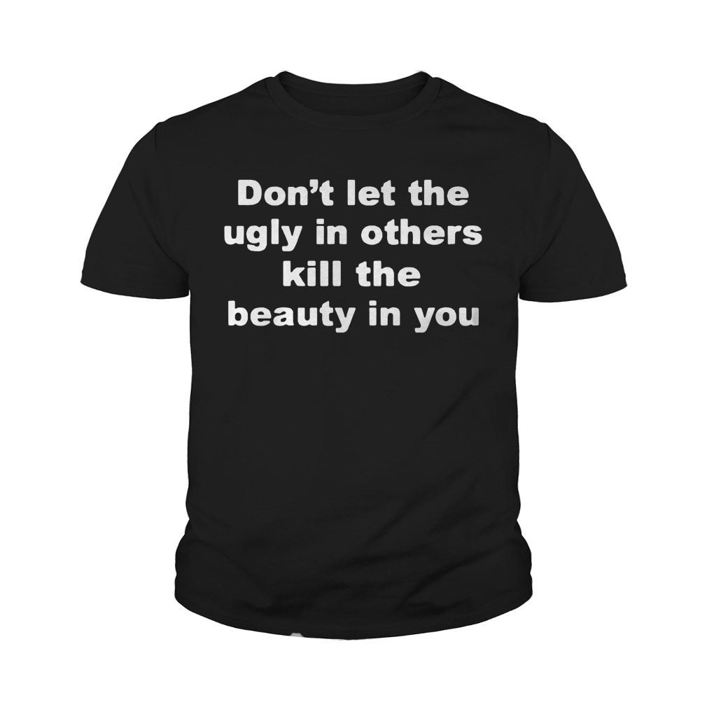 Don't Let The Ugly In Others Kill The Beauty In You Youth Shirt