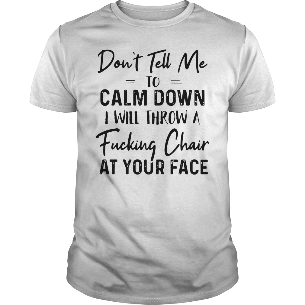 Don't Tell Me To Calm Down I Will Throw A Fucking Chair At Your Face Guys Shirt